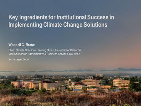 1 Key Ingredients for Institutional Success in Implementing Climate Change Solutions Wendell C. Brase Chair, Climate Solutions Steering Group, University.
