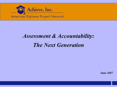 Assessment & Accountability: The Next Generation June 2007.
