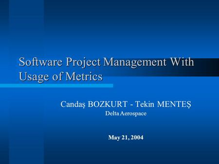 Software Project Management With Usage of Metrics Candaş BOZKURT - Tekin MENTEŞ Delta Aerospace May 21, 2004.