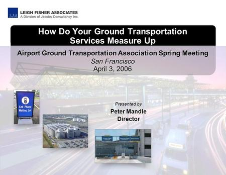 How Do Your Ground Transportation Services Measure Up San Francisco April 3, 2006 Airport Ground Transportation Association Spring Meeting Presented by.