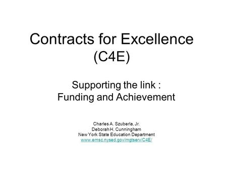 Contracts for Excellence (C4E) Supporting the link : Funding and Achievement Charles A. Szuberla, Jr. Deborah H. Cunningham New York State Education Department.