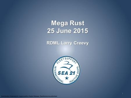 Distribution Statement A: Approved for Public Release. Distribution is unlimited. 1 Mega Rust 25 June 2015 RDML Larry Creevy.