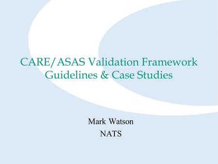 CARE/ASAS Validation Framework Guidelines & Case Studies Mark Watson NATS.