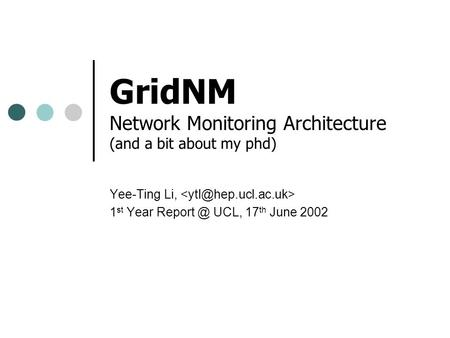 GridNM Network Monitoring Architecture (and a bit about my phd) Yee-Ting Li, 1 st Year UCL, 17 th June 2002.