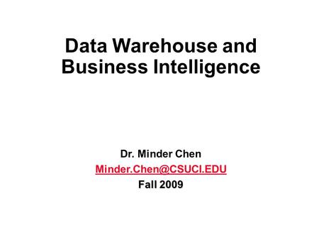 Data Warehouse and Business Intelligence Dr. Minder Chen Fall 2009.