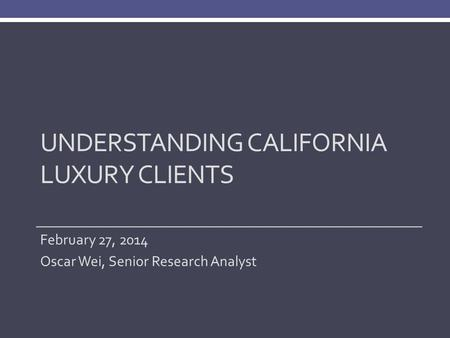UNDERSTANDING CALIFORNIA LUXURY CLIENTS February 27, 2014 Oscar Wei, Senior Research Analyst.