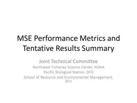 MSE Performance Metrics and Tentative Results Summary Joint Technical Committee Northwest Fisheries Science Center, NOAA Pacific Biological Station, DFO.