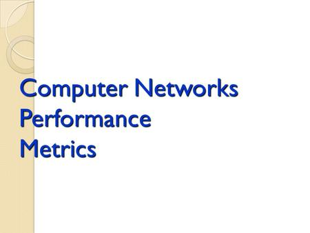 Computer Networks Performance Metrics. Performance Metrics Outline Generic Performance Metrics Network performance Measures Components of Hop and End-to-End.