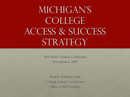 Michigan's College Access & Success Strategy MACRAO Annual Conference November 4, 2009 Brandy Johnson-Faith College Access Coordinator Office of the Governor.