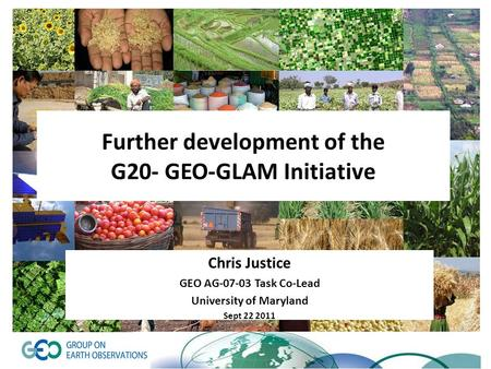 Further development of the G20- GEO-GLAM Initiative Chris Justice GEO AG-07-03 Task Co-Lead University of Maryland Sept 22 2011.