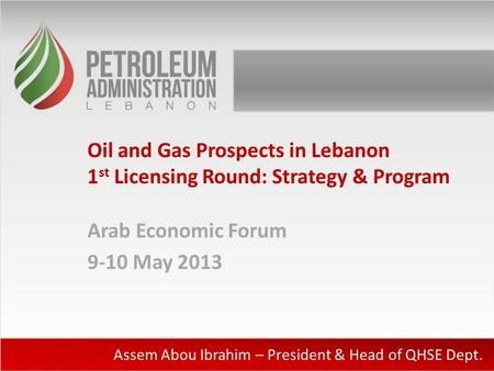 Oil and Gas Prospects in Lebanon 1 st Licensing Round: Strategy & Program Arab Economic Forum 9-10 May 2013 Assem Abou Ibrahim – President & Head of QHSE.