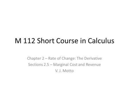 M 112 Short Course in Calculus Chapter 2 – Rate of Change: The Derivative Sections 2.5 – Marginal Cost and Revenue V. J. Motto.