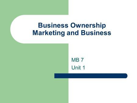 Business Ownership Marketing and Business MB 7 Unit 1.