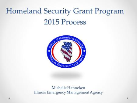Homeland Security Grant Program 2015 Process Michelle Hanneken Illinois Emergency Management Agency.