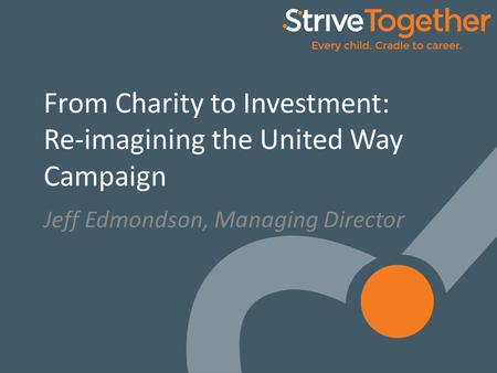 1 From Charity to Investment: Re-imagining the United Way Campaign Jeff Edmondson, Managing Director.