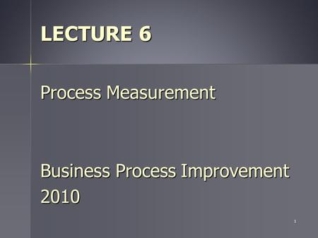 1 LECTURE 6 Process Measurement Business Process Improvement 2010.
