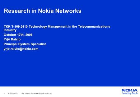 1 © 2005 Nokia TKK 1095410 Nokia YRaivio / 2006-10-17 / YR Research in Nokia Networks TKK T-109.5410 Technology Management in the Telecommunications Industry.