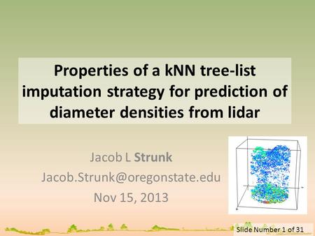 Slide Number 1 of 31 Properties of a kNN tree-list imputation strategy for prediction of diameter densities from lidar Jacob L Strunk