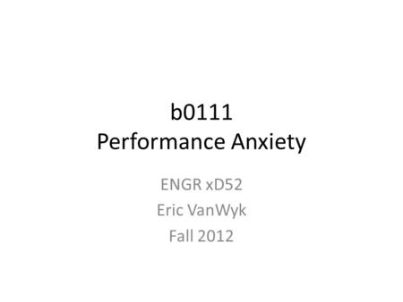B0111 Performance Anxiety ENGR xD52 Eric VanWyk Fall 2012.