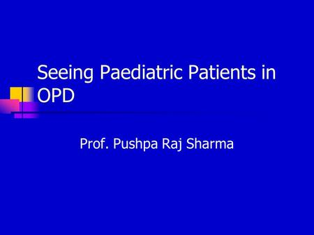 Seeing Paediatric Patients in OPD Prof. Pushpa Raj Sharma.
