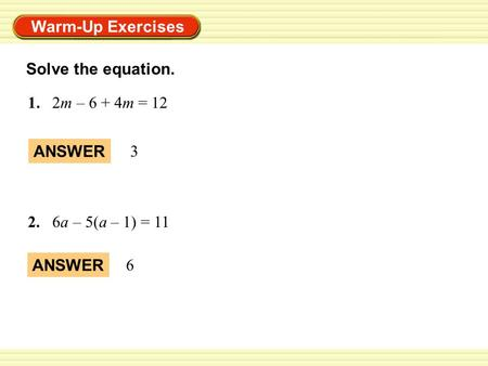 Warm-Up Exercises 1. 2m – 6 + 4m = 12 ANSWER 6 Solve the equation. 2.6a – 5(a – 1) = 11 ANSWER 3.