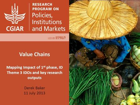 Value Chains Mapping Impact of 1 st phase, ID Theme 3 IDOs and key research outputs Derek Baker 11 July 2013.