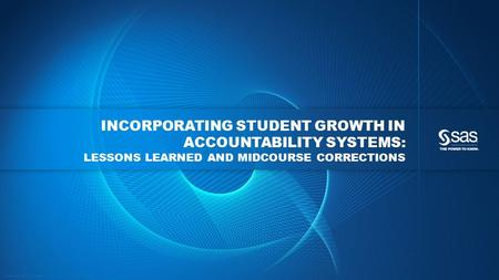 Copyright © 2013, SAS Institute Inc. All rights reserved. INCORPORATING STUDENT GROWTH IN ACCOUNTABILITY SYSTEMS: LESSONS LEARNED AND MIDCOURSE CORRECTIONS.