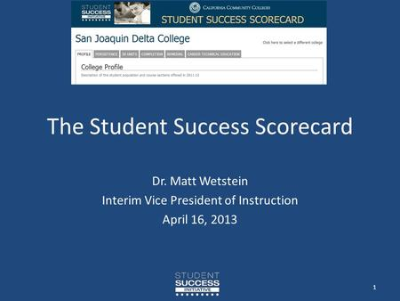 The Student Success Scorecard Dr. Matt Wetstein Interim Vice President of Instruction April 16, 2013 1.