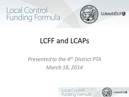 LCFF and LCAPs Presented to the 4 th District PTA March 18, 2014.
