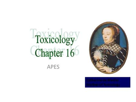 Toxicology Chapter 16 APES Catherine de Medici Mother of Toxicology.
