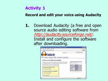 Activity 1 Record and edit your voice using Audacity 1.Download Audacity (a free and open source audio editing software from