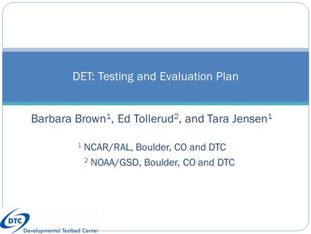 Barbara Brown 1, Ed Tollerud 2, and Tara Jensen 1 1 NCAR/RAL, Boulder, CO and DTC 2 NOAA/GSD, Boulder, CO and DTC DET: Testing and Evaluation Plan Wally.