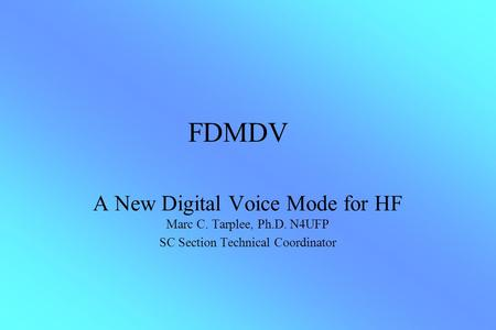 FDMDV A New Digital Voice Mode for HF Marc C. Tarplee, Ph.D. N4UFP SC Section Technical Coordinator.