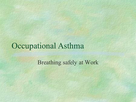 Occupational Asthma Breathing safely at Work. Jane Hallett 2002 Asthma §What is it? §What causes it? §How to control exposure §Recap.