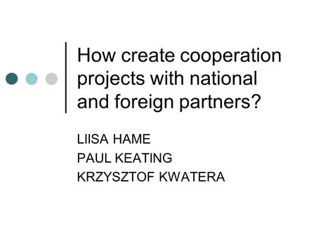 How create cooperation projects with national and foreign partners? LIISA HAME PAUL KEATING KRZYSZTOF KWATERA.