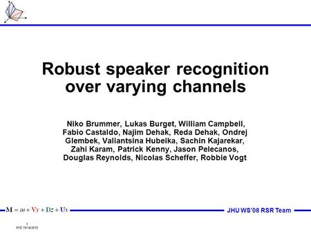 1 XYZ 10/14/2015 JHU WS'08 RSR Team Robust speaker recognition over varying channels Niko Brummer, Lukas Burget, William Campbell, Fabio Castaldo, Najim.