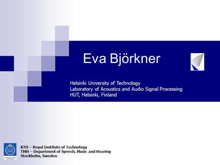 Eva Björkner Helsinki University of Technology Laboratory of Acoustics and Audio Signal Processing HUT, Helsinki, Finland KTH – Royal Institute of Technology.