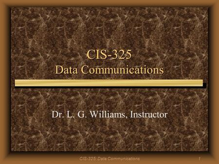 CIS-325: Data Communications1 CIS-325 Data Communications Dr. L. G. Williams, Instructor.