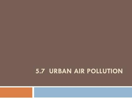 5.7 URBAN AIR POLLUTION. Major Chemical Pollutants in Photochemical Smog: Sources and Environmental Effects Toxic ChemicalSourcesEnvironmental Effects.