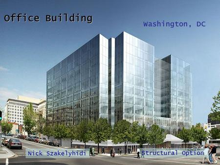 Nick Szakelyhidi Structural Option Office Building Washington, DC Nick Szakelyhidi Structural Option.