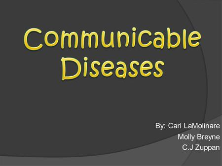 By: Cari LaMolinare Molly Breyne C.J Zuppan. A communicable disease is a disease that you can catch from someone or something else. They spread by contact.