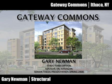 GARY NEWMAN STRUCTURES OPTION ADVISOR: DR. HANAGAN SENIOR THESIS PRESENTATION SPRING 2008.