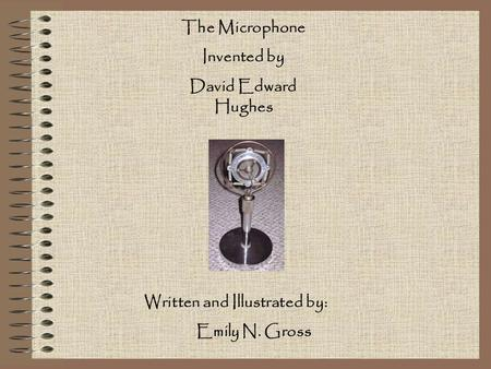 The Microphone Invented by David Edward Hughes Written and Illustrated by: Emily N. Gross.