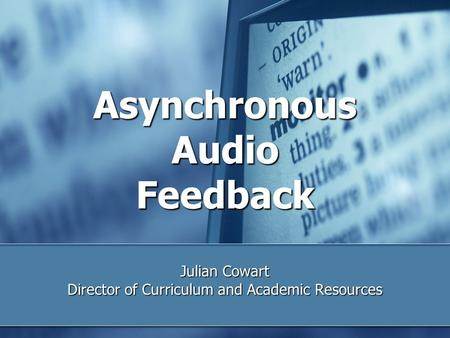 Asynchronous Audio Feedback Julian Cowart Director of Curriculum and Academic Resources.