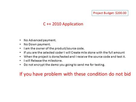 C ++ 2010 Application No Advanced payment. No Down payment. I am the owner of the product/source code. If you are the selected coder I will Create mile.