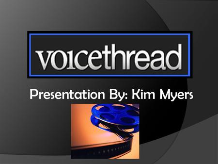 Presentation By: Kim Myers. Voice thread-What is it?  Collaborative Multimedia Slide Show  Holds images, documents, and videos  Allows people to leave.