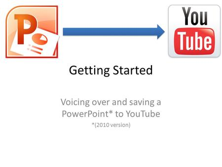 Getting Started Voicing over and saving a PowerPoint* to YouTube *(2010 version)