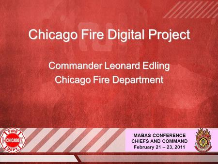 MABAS CONFERENCE CHIEFS AND COMMAND February 21 – 23, 2011 Chicago Fire Digital Project Commander Leonard Edling Chicago Fire Department.