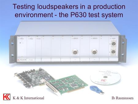 Testing loudspeakers in a production environment - the P630 test system K & K International Ib Rasmussen.
