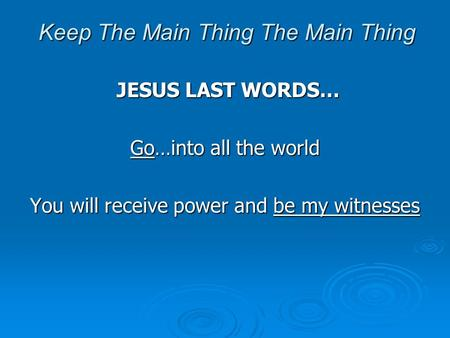 Keep The Main Thing The Main Thing JESUS LAST WORDS… JESUS LAST WORDS… Go…into all the world You will receive power and be my witnesses.